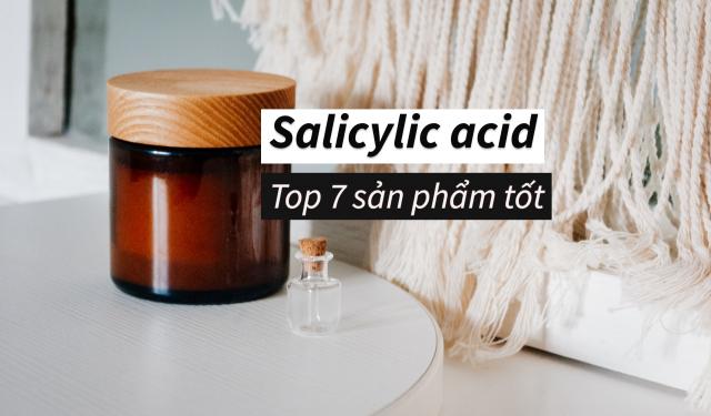 TOP 7 loại sản phẩm chứa salicylic acid tốt nhất dành cho bạn