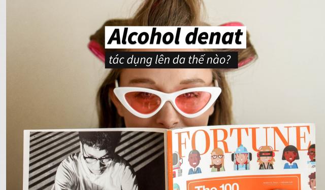 Alcohol Denat là gì? Tác dụng của cồn trong mỹ phẩm